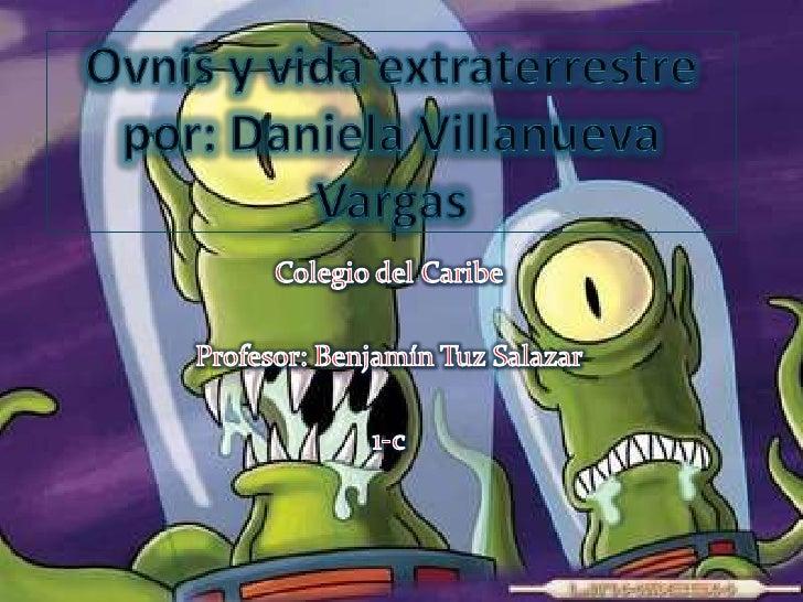 Ovnis y vida extraterrestre por: Daniela Villanueva Vargas<br />Colegio del Caribe<br />Profesor: Benjamín Tuz Salazar<br ...
