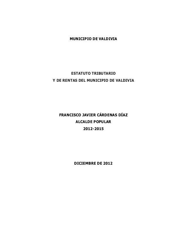 MUNICIPIO DE VALDIVIA        ESTATUTO TRIBUTARIOY DE RENTAS DEL MUNICIPIO DE VALDIVIA  FRANCISCO JAVIER CÁRDENAS DÍAZ     ...