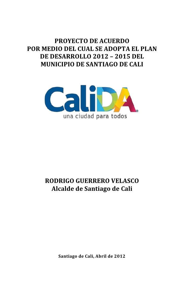 PROYECTO DE ACUERDOPOR MEDIO DEL CUAL SE ADOPTA EL PLAN   DE DESARROLLO 2012 – 2015 DEL   MUNICIPIO DE SANTIAGO DE CALI   ...