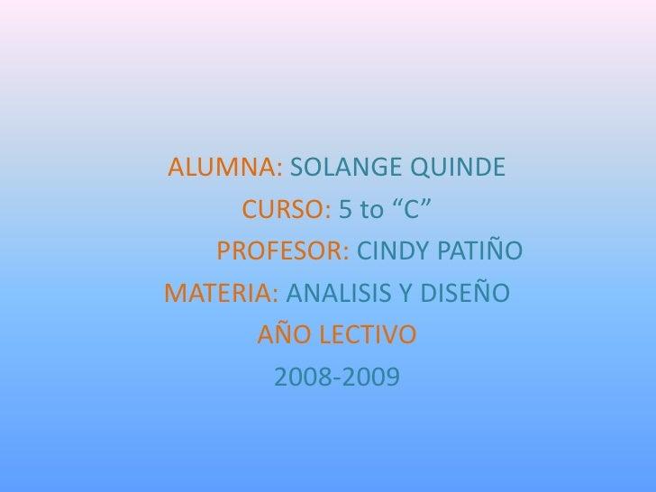 """ALUMNA: SOLANGE QUINDE      CURSO: 5 to """"C""""    PROFESOR: CINDY PATIÑO MATERIA: ANALISIS Y DISEÑO       AÑO LECTIVO        ..."""