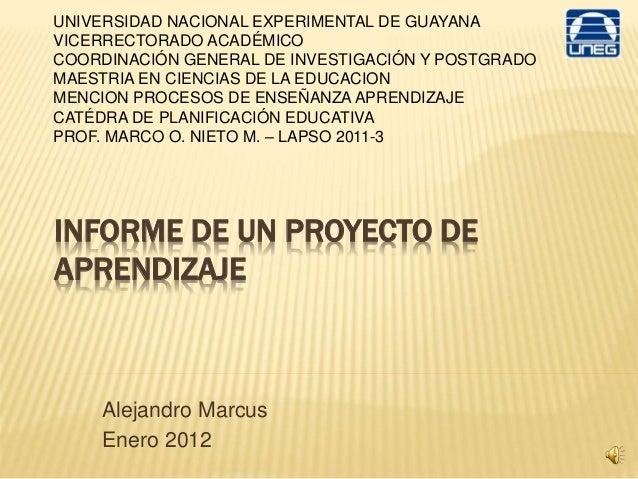 INFORME DE UN PROYECTO DE APRENDIZAJE Alejandro Marcus Enero 2012 UNIVERSIDAD NACIONAL EXPERIMENTAL DE GUAYANA VICERRECTOR...