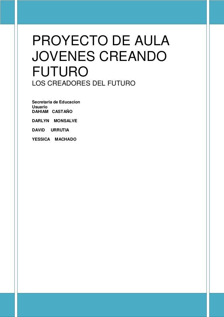 <br />PROYECTO DE AULA JOVENES CREANDO FUTUROLOS CREADORES DEL FUTURO          UsuarioDAHIAM   CASTAÑODARLYN    MONSALVED...