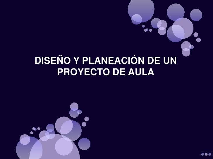 DISEÑO Y PLANEACIÓN DE UN PROYECTO DE AULA<br />