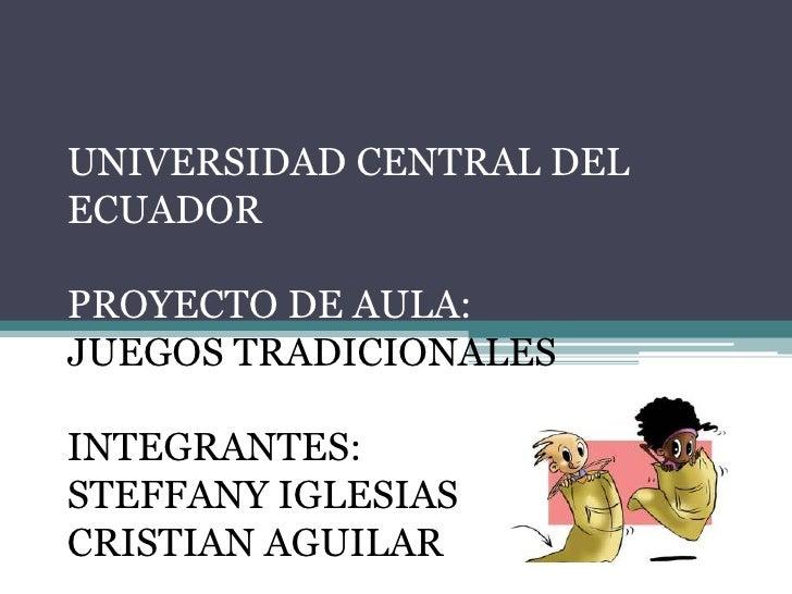 UNIVERSIDAD CENTRAL DEL ECUADORPROYECTO DE AULA:JUEGOS TRADICIONALESINTEGRANTES: STEFFANY IGLESIASCRISTIAN AGUILAR<br />