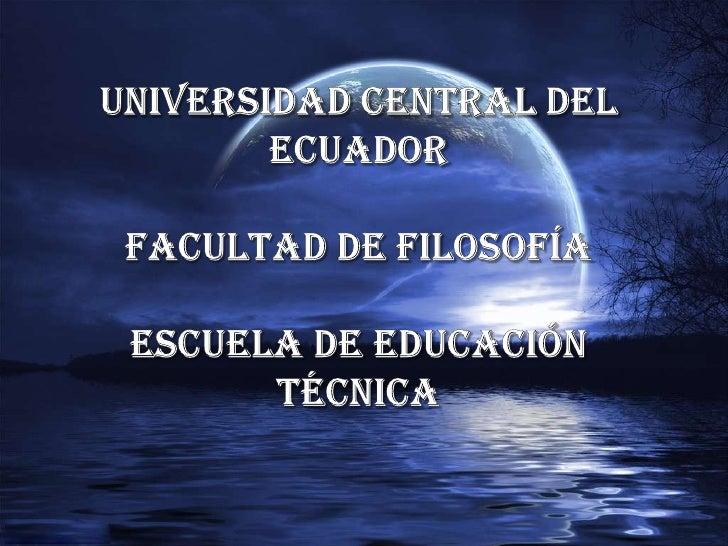 UNIVERSIDAD CENTRAL DEL ECUADORFACULTAD DE FILOSOFÍA ESCUELA DE EDUCACIÓN TÉCNICA<br />