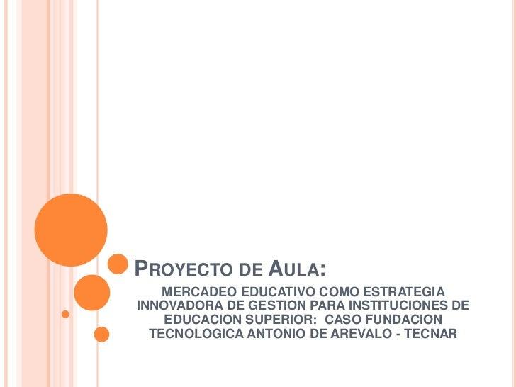 Proyecto de Aula:<br />MERCADEO EDUCATIVO COMO ESTRATEGIA INNOVADORA DE GESTION PARA INSTITUCIONES DE EDUCACION SUPERIOR: ...