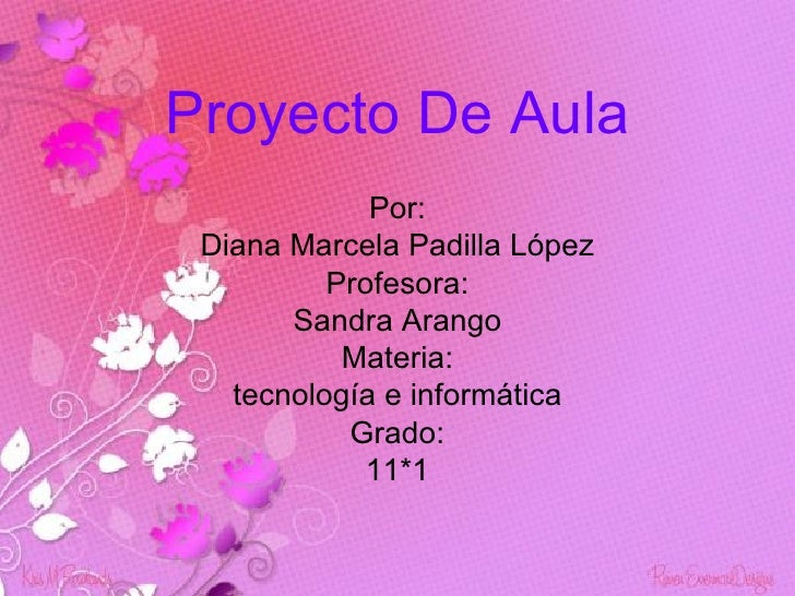 Proyecto De Aula             Por: Diana Marcela Padilla López          Profesora:       Sandra Arango           Materia:  ...