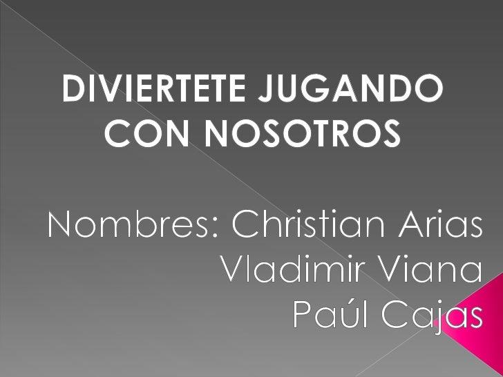 DIVIERTETE JUGANDO CON NOSOTROS<br />Nombres: Christian Arias<br />   Vladimir Viana<br />Paúl Cajas<br />