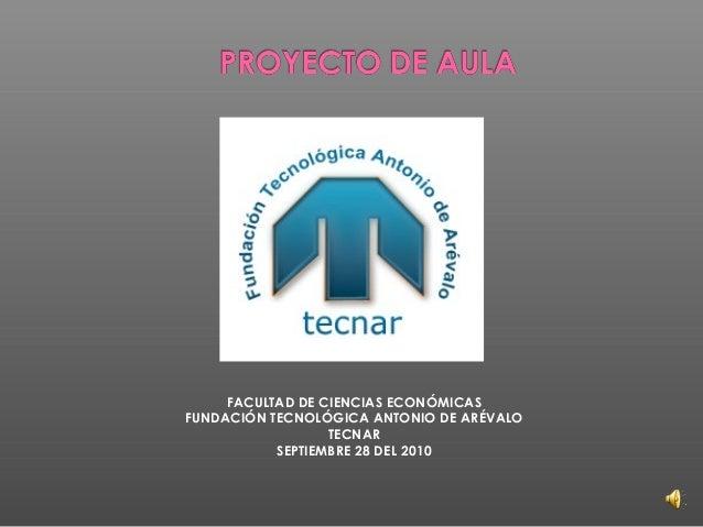 FACULTAD DE CIENCIAS ECONÓMICAS FUNDACIÓN TECNOLÓGICA ANTONIO DE ARÉVALO TECNAR SEPTIEMBRE 28 DEL 2010
