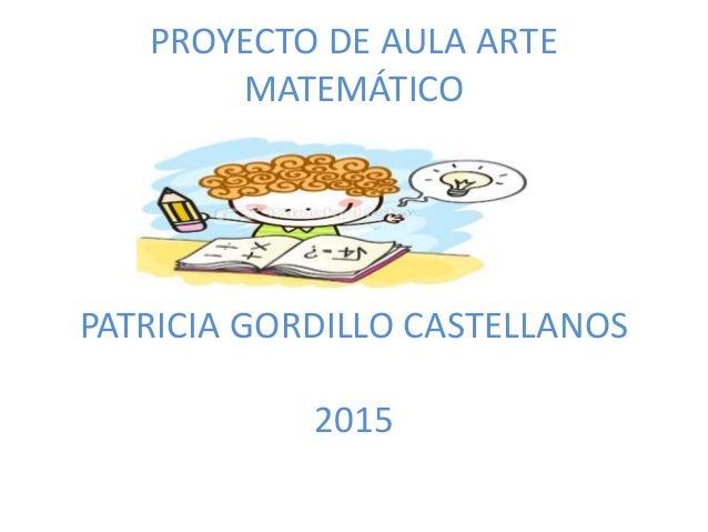 PROYECTO DE AULA ARTE MATEMÁTICO PATRICIA GORDILLO CASTELLANOS 2015