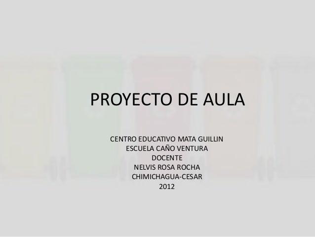 PROYECTO DE AULA  CENTRO EDUCATIVO MATA GUILLIN      ESCUELA CAÑO VENTURA              DOCENTE         NELVIS ROSA ROCHA  ...
