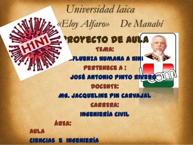 Universidad laica  «Eloy Alfaro» De Manabí Proyecto de Aula TEMA: Influenza Humana A H1N1 Pertenece a : José Antonio Pinto...