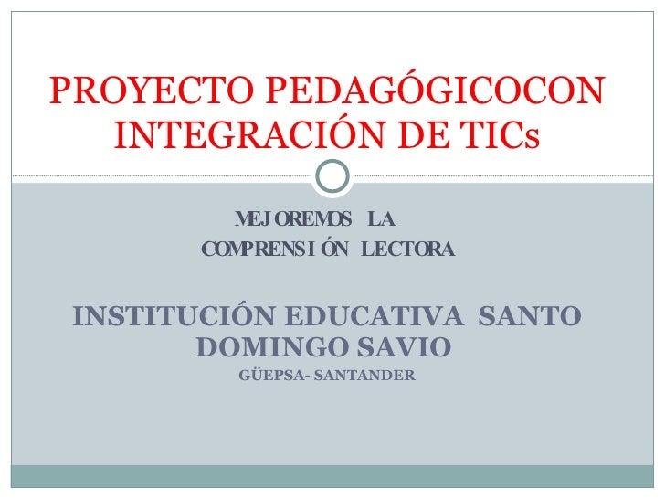 MEJOREMOS LA  COMPRENSIÓN LECTORA INSTITUCIÓN EDUCATIVA  SANTO DOMINGO SAVIO  GÜEPSA- SANTANDER PROYECTO PEDAGÓGICOCON INT...