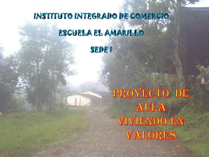 INSTITUTO INTEGRADO DE COMERCIO<br />ESCUELA EL AMARILLO<br />SEDE I <br />Proyecto  de Aula <br />Viviendo en Valores<br />