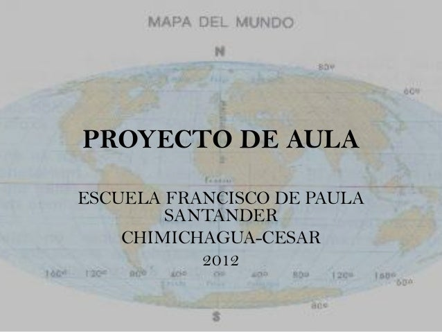 PROYECTO DE AULAESCUELA FRANCISCO DE PAULA        SANTANDER    CHIMICHAGUA-CESAR           2012