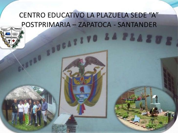 """CENTRO EDUCATIVO LA PLAZUELA SEDE """"A"""" POSTPRIMARIA – ZAPATOCA - SANTANDER<br />"""