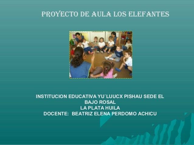 PROYECTO DE AULA LOS ELEFANTESINSTITUCION EDUCATIVA YU´LUUCX PISHAU SEDE EL                 BAJO ROSAL                LA P...