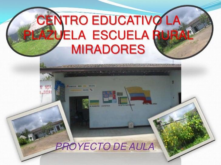 CENTRO EDUCATIVO LA PLAZUELA  ESCUELA RURAL MIRADORES<br />PROYECTO DE AULA<br />