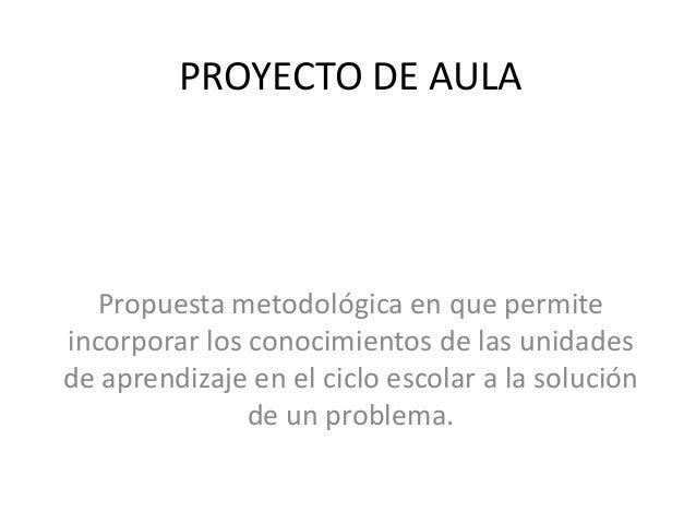 PROYECTO DE AULA Propuesta metodológica en que permite incorporar los conocimientos de las unidades de aprendizaje en el c...