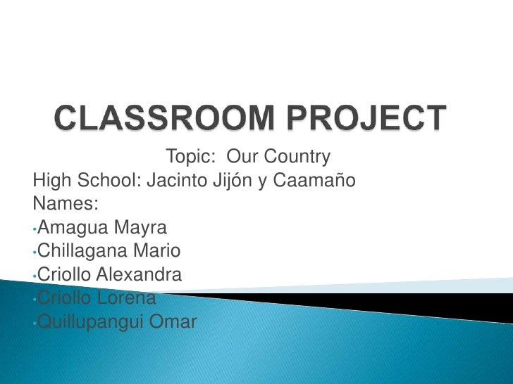 CLASSROOM PROJECT<br />Topic:  Our Country     <br />High School: Jacinto Jijón y Caamaño<br />Names: <br /><ul><li>Amagua...