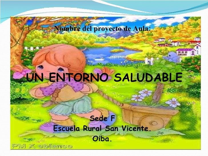 Nombre del proyecto de Aula: UN ENTORNO SALUDABLE Sede F Escuela Rural San Vicente. Oiba.