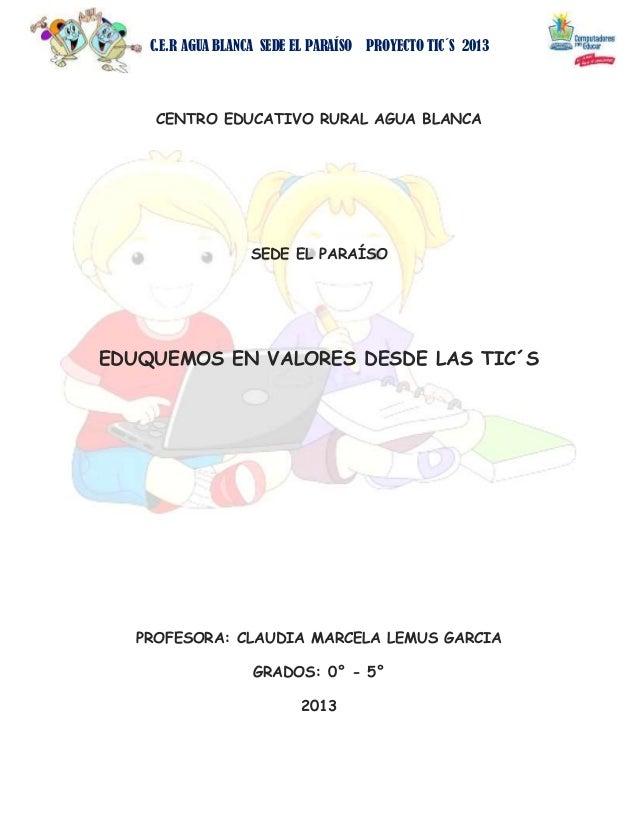 C.E.R AGUA BLANCA SEDE EL PARAÍSO PROYECTO TIC´S 2013  CENTRO EDUCATIVO RURAL AGUA BLANCA  SEDE EL PARAÍSO  EDUQUEMOS EN V...