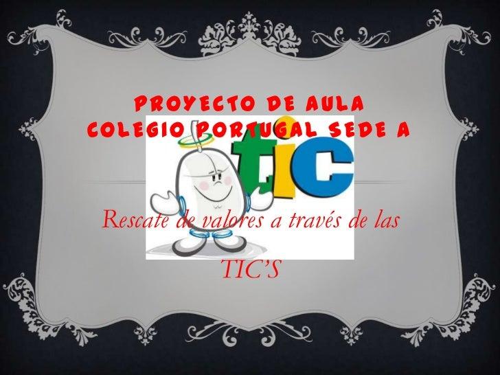 PROYECTO DE AULACOLEGIO PORTUGAL SEDE ARescate de valores a través de las             TIC'S