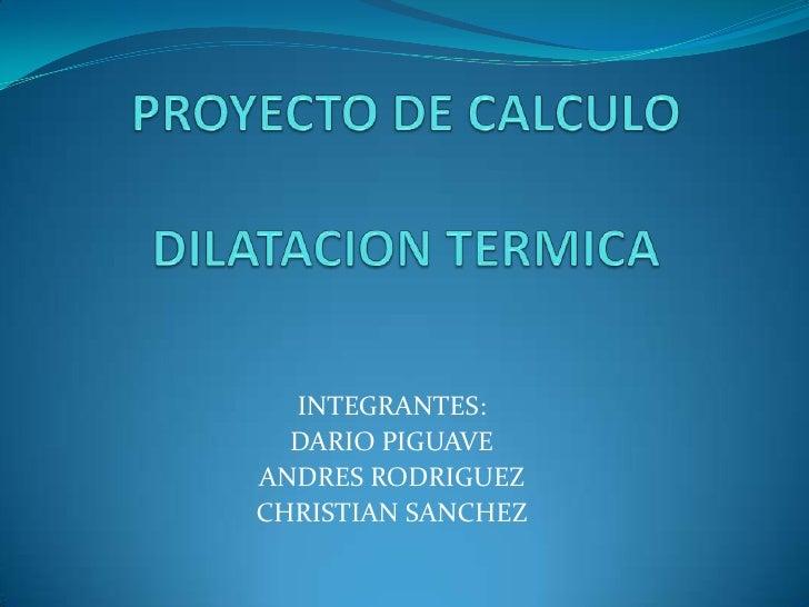 PROYECTO DE CALCULODILATACION TERMICA<br />INTEGRANTES:<br />DARIO PIGUAVE<br />ANDRES RODRIGUEZ<br />CHRISTIAN SANCHEZ<br />