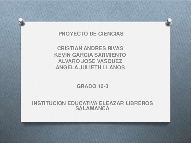 PROYECTO DE CIENCIAS CRISTIAN ANDRES RIVAS KEVIN GARCIA SARMIENTO ALVARO JOSE VASQUEZ ANGELA JULIETH LLANOS GRADO 10-3 INS...
