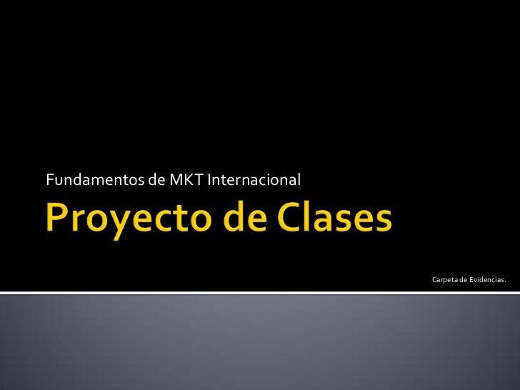 Proyecto de Clases<br />Fundamentos de MKT Internacional<br />Carpeta de Evidencias.<br />
