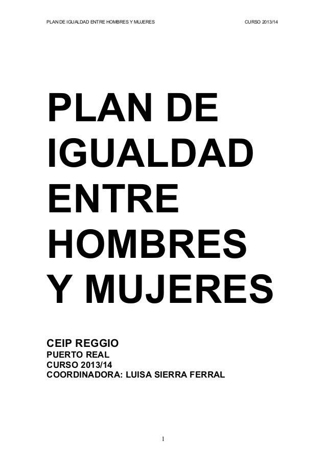 PLAN DE IGUALDAD ENTRE HOMBRES Y MUJERES  CURSO 2013/14  PLAN DE IGUALDAD ENTRE HOMBRES Y MUJERES CEIP REGGIO PUERTO REAL ...