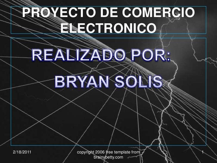 2/18/2011<br />copyright 2006 free template from brainybetty.com<br />1<br />PROYECTO DE COMERCIO ELECTRONICO<br />REALIZA...