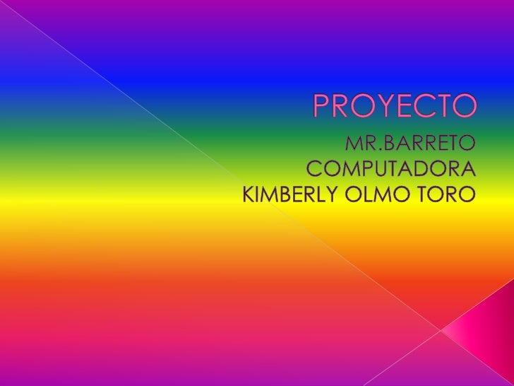 PROYECTO<br />MR.BARRETO<br />COMPUTADORA<br />KIMBERLY OLMO TORO<br />