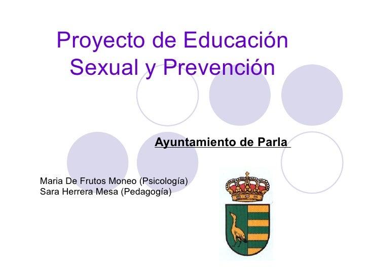 Proyecto de Educación Sexual y Prevención Ayuntamiento de Parla  Maria De Frutos Moneo (Psicología) Sara Herrera Mesa (Ped...