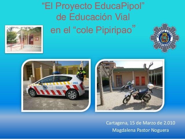 """""""El Proyecto EducaPipol"""" de Educación Vial en el """"cole Pipiripao"""" Cartagena, 15 de Marzo de 2.010 Magdalena Pastor Noguera"""