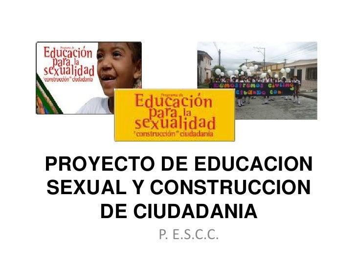 PROYECTO DE EDUCACION SEXUAL Y CONSTRUCCION DE CIUDADANIA<br />P. E.S.C.C.<br />