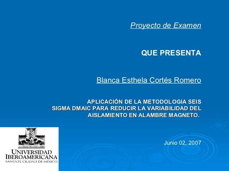 Proyecto de Examen QUE PRESENTA Blanca Esthela Cortés Romero APLICACIÓN DE LA METODOLOGIA SEIS SIGMA DMAIC PARA REDUCIR LA...