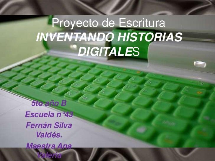 Proyecto de Escritura  INVENTANDO HISTORIAS         DIGITALES 5to año BEscuela n°43Fernán Silva  Valdés.Maestra Ana  Valeria