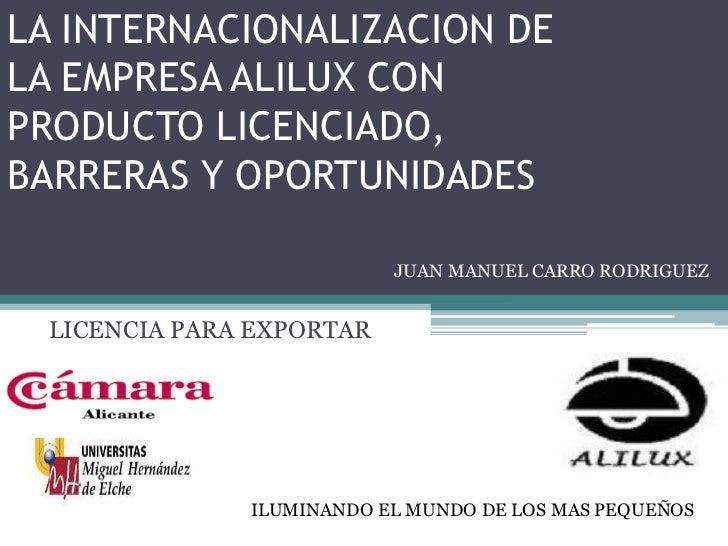 LA INTERNACIONALIZACION DELA EMPRESA ALILUX CONPRODUCTO LICENCIADO,BARRERAS Y OPORTUNIDADES                          JUAN ...