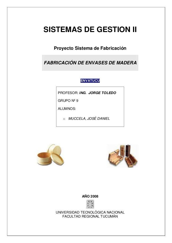 SISTEMAS DE GESTION II   Proyecto Sistema de FabricaciónFABRICACIÓN DE ENVASES DE MADERA                 ENVATUCU    PROFE...