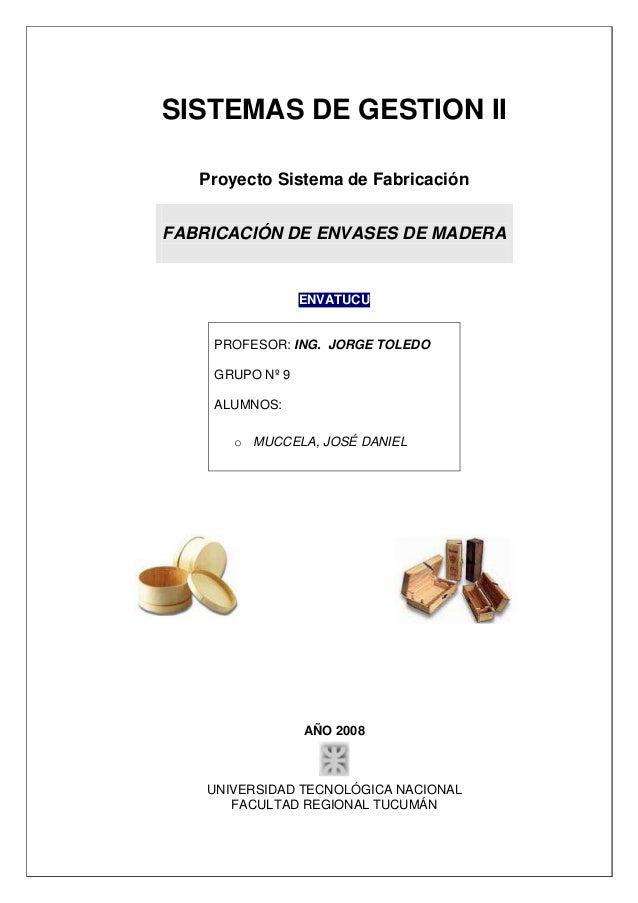 SISTEMAS DE GESTION II Proyecto Sistema de Fabricación FABRICACIÓN DE ENVASES DE MADERA ENVATUCU PROFESOR: ING. JORGE TOLE...