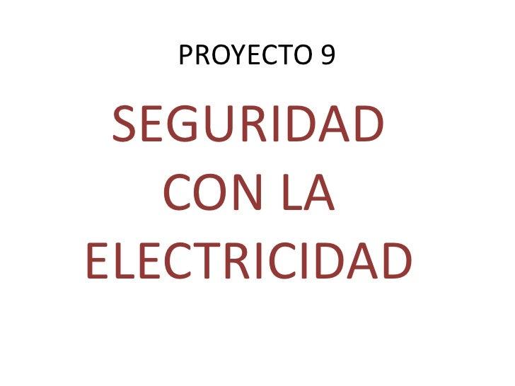 PROYECTO 9<br />SEGURIDAD CON LA ELECTRICIDAD<br />