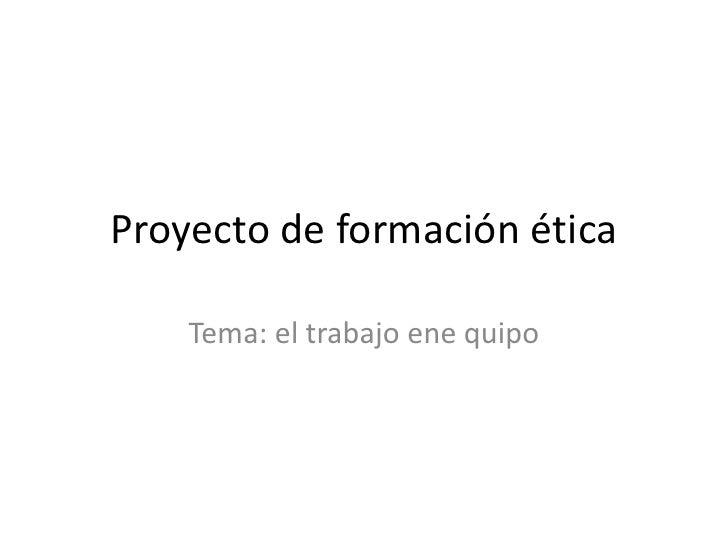Proyecto de formación ética<br />Tema: el trabajo ene quipo <br />