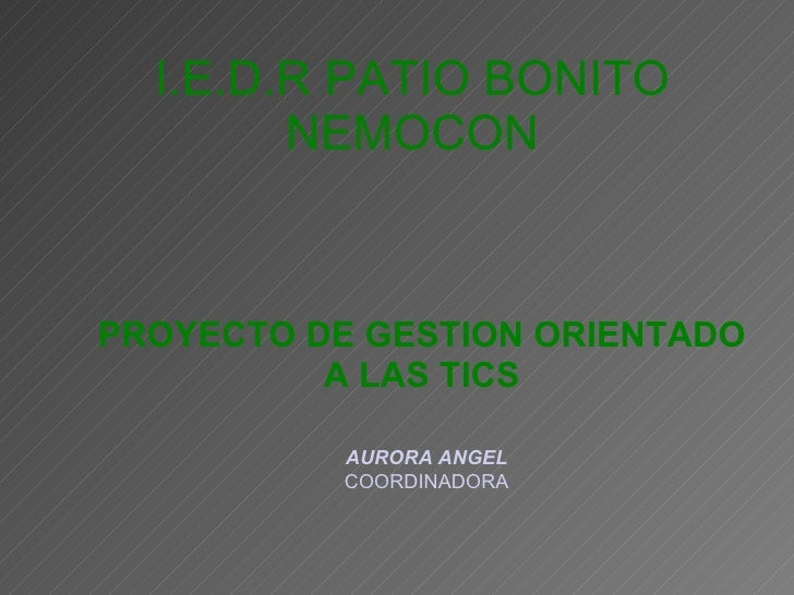 PROYECTO DE GESTION ORIENTADO A LAS TICS I.E.D.R PATIO BONITO NEMOCON AURORA ANGEL COORDINADORA