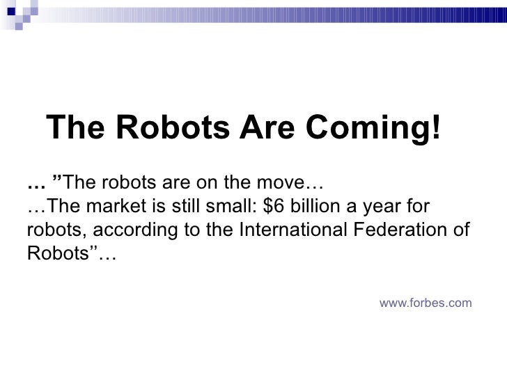 The Robots Are Coming! … '' The robots are on the move … … The market is still small: $6 billion a year for robots, acco...