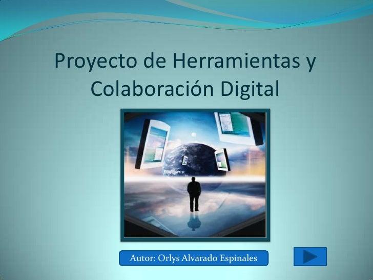 Proyecto de Herramientas y    Colaboración Digital            Autor: Orlys Alvarado Espinales