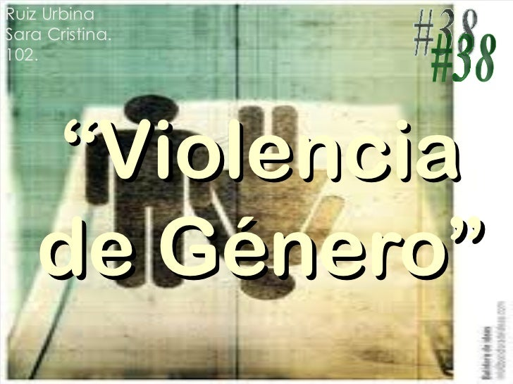 """"""" Violencia de Género"""" Ruiz Urbina Sara Cristina. 102. #38"""