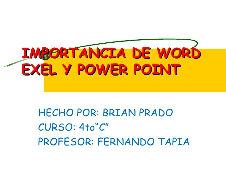 "IMPORTANCIA DE WORDEXEL Y POWER POINT HECHO POR: BRIAN PRADO CURSO: 4to""C"" PROFESOR: FERNANDO TAPIA"