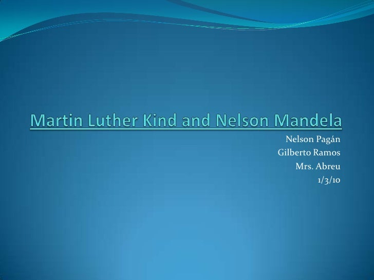 Martin Luther Kind and Nelson Mandela <br />Nelson Pagán<br />Gilberto Ramos<br />Mrs. Abreu<br />1/3/10<br />