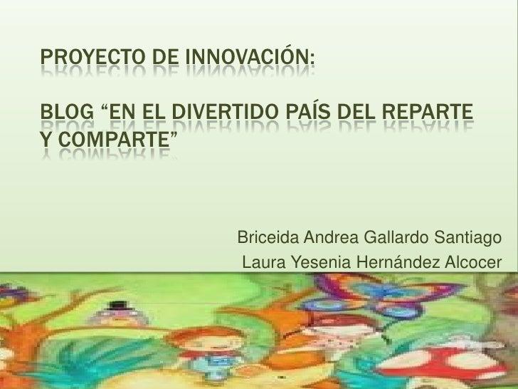 """PROYECTO DE INNOVACIÓN:BLOG """"EN EL DIVERTIDO PAÍS DEL REPARTEY COMPARTE""""                 Briceida Andrea Gallardo Santiago..."""
